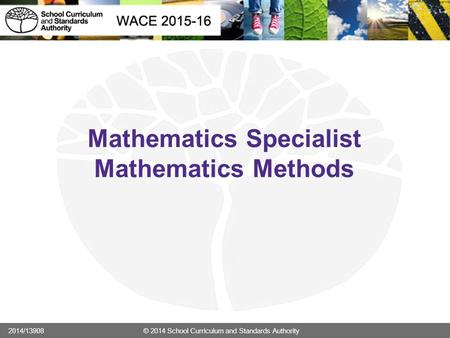 Mathematics Specialist Mathematics Methods 2014/13908 © 2014 School Curriculum and Standards Authority.