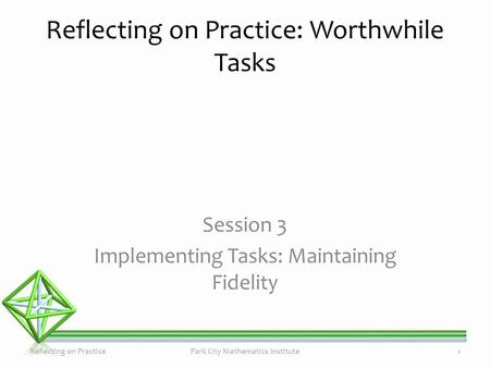 Session 3 Implementing Tasks: Maintaining Fidelity Reflecting on Practice: Worthwhile Tasks Reflecting on PracticePark City Mathematics Institute1.