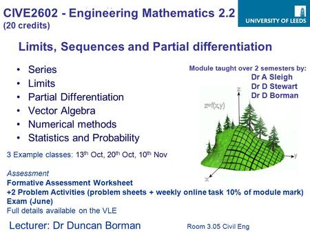 CIVE2602 - Engineering Mathematics 2.2 (20 credits) Series Limits Partial Differentiation Vector Algebra Numerical methods Statistics and Probability Limits,