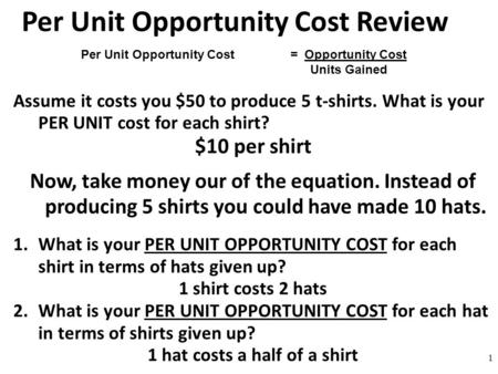 Per Unit Opportunity Cost Review Assume it costs you $50 to produce 5 t-shirts. What is your PER UNIT cost for each shirt? $10 per shirt Now, take money.