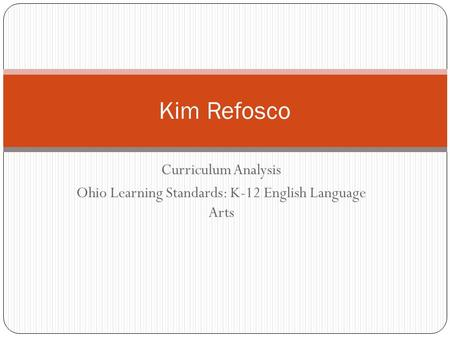 Curriculum Analysis Ohio Learning Standards: K-12 English Language Arts Kim Refosco.