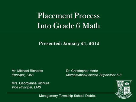 Montgomery Township School District Placement Process Into Grade 6 Math Presented: January 21, 2015 Mr. Michael RichardsDr. Christopher Herte Principal,