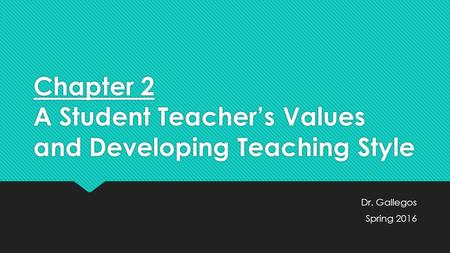 Chapter 2 A Student Teacher's Values and Developing Teaching Style Dr. Gallegos Spring 2016 Dr. Gallegos Spring 2016.