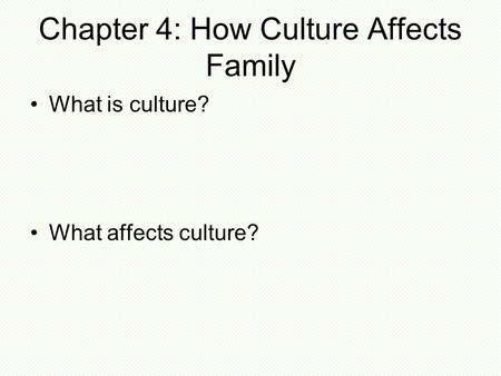 Chapter 4: How Culture Affects Family What is culture? What affects culture?