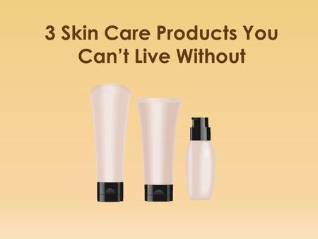 3 Skin Care Products You Can't Live Without. Determining the most effective skin care products is very important. It's also vital to learn how to use.