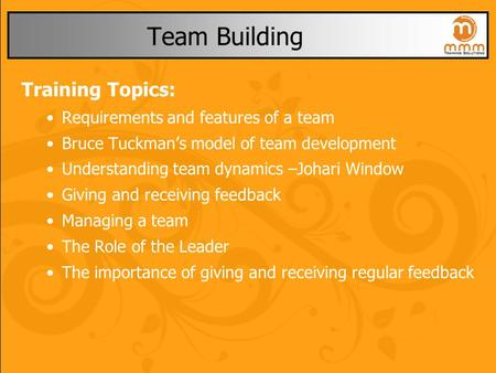 Team Building Training Topics: Requirements and features of a team Bruce Tuckman's model of team development Understanding team dynamics –Johari Window.