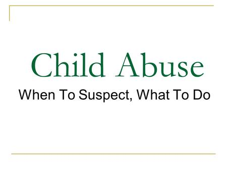 Child Abuse When To Suspect, What To Do. When To Suspect?