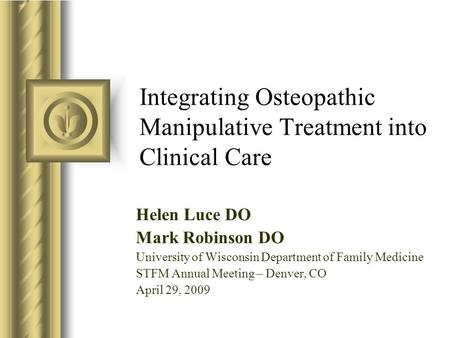 Integrating Osteopathic Manipulative Treatment into Clinical Care Helen Luce DO Mark Robinson DO University of Wisconsin Department of Family Medicine.
