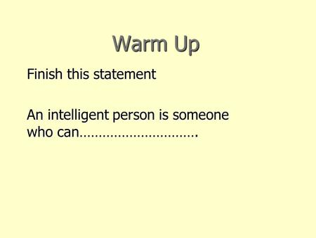 Warm Up Finish this statement An intelligent person is someone who can………………………….