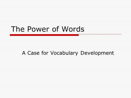 The Power of Words A Case for Vocabulary Development.