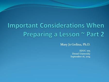 Mary Jo Grdina, Ph.D. EDUC 775 Drexel University September 16, 2014.