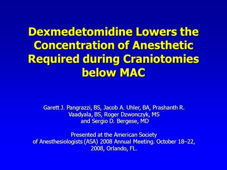 Dexmedetomidine Lowers the Concentration of Anesthetic Required during Craniotomies below MAC Garett J. Pangrazzi, BS, Jacob A. Uhler, BA, Prashanth R.