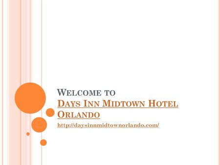 W ELCOME TO D AYS I NN M IDTOWN H OTEL O RLANDO D AYS I NN M IDTOWN H OTEL O RLANDO