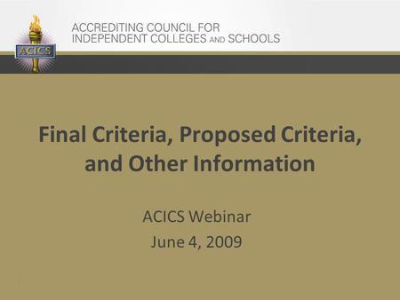 1 Final Criteria, Proposed Criteria, and Other Information ACICS Webinar June 4, 2009.