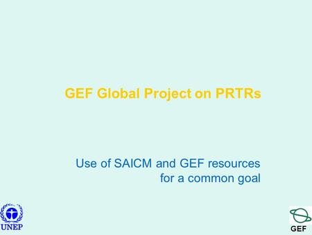 GEF GEF Global Project on PRTRs Use of SAICM and GEF resources for a common goal.