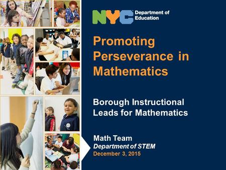 Promoting Perseverance in Mathematics Borough Instructional Leads for Mathematics Math Team Department of STEM December 3, 2015.