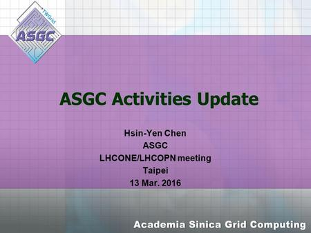 ASGC Activities Update Hsin-Yen Chen ASGC LHCONE/LHCOPN meeting Taipei 13 Mar. 2016.