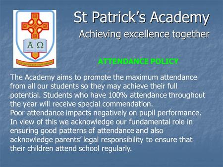 St Patrick's Academy Achieving excellence together The Academy aims to promote the maximum attendance from all our students so they may achieve their full.
