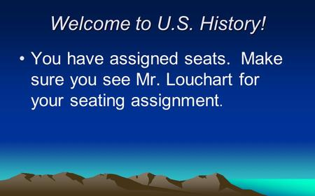Welcome to U.S. History! You have assigned seats. Make sure you see Mr. Louchart for your seating assignment.
