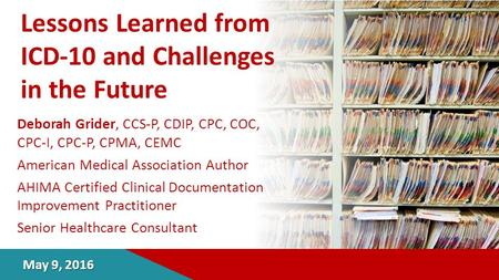 Lessons Learned from ICD-10 and Challenges in the Future Deborah Grider, CCS-P, CDIP, CPC, COC, CPC-I, CPC-P, CPMA, CEMC American Medical Association Author.