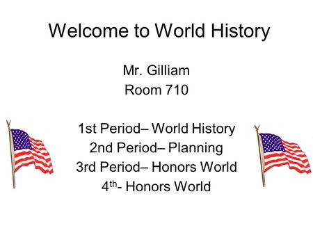 Welcome to World History Mr. Gilliam Room 710 1st Period– World History 2nd Period– Planning 3rd Period– Honors World 4 th - Honors World.
