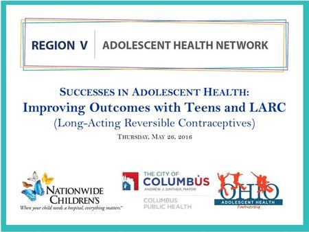 S UCCESSES IN A DOLESCENT H EALTH : Improving Outcomes with Teens and LARC (Long-Acting Reversible Contraceptives) T HURSDAY, M AY 26, 2016.