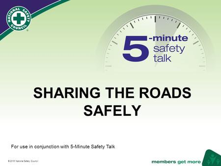 ® © 2016 National Safety Council SHARING THE ROADS SAFELY For use in conjunction with 5-Minute Safety Talk.