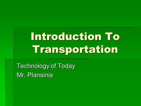 Introduction To Transportation Technology of Today Mr. Plansinis.