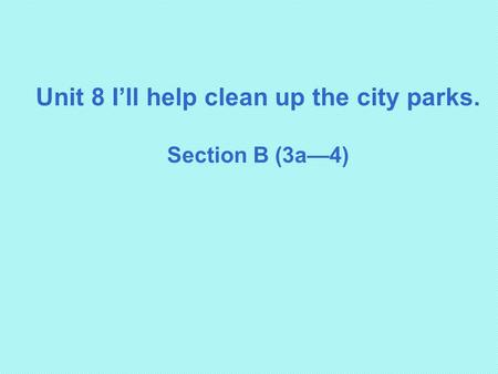 Unit 8 I'll help clean up the city parks. Section B (3a—4)