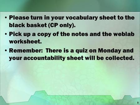 1 Please turn in your vocabulary sheet to the black basket (CP only). Pick up a copy of the notes and the weblab worksheet. Remember: There is a quiz on.