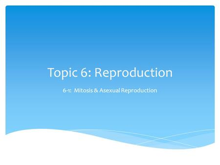 Topic 6: Reproduction 6-1: Mitosis & Asexual Reproduction.