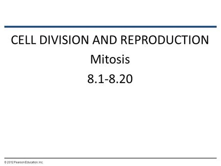 CELL DIVISION AND REPRODUCTION Mitosis 8.1-8.20 © 2012 Pearson Education, Inc.