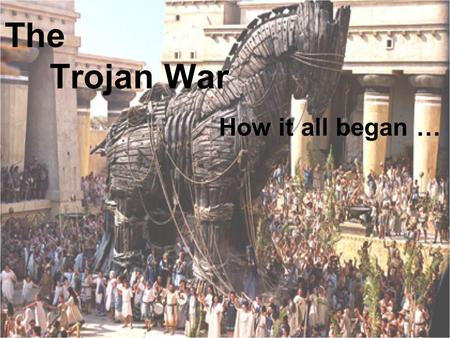 The Trojan War How it all began …. The Wedding The wedding of Peleus, the mortal hero, to Thetis, the Goddess of water, was a time of great celebration.