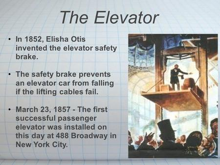 The Elevator In 1852, Elisha Otis invented the elevator safety brake. The safety brake prevents an elevator car from falling if the lifting cables fail.