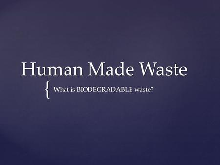 { Human Made Waste What is BIODEGRADABLE waste?.  Today's Essential Question: What is BIODEGRADABLE Waste?