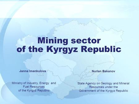 State Agency on Geology and Mineral Resources under the Government of the Kyrgyz Republic Mining sector of the Kyrgyz Republic Ministry of Industry, Energy.