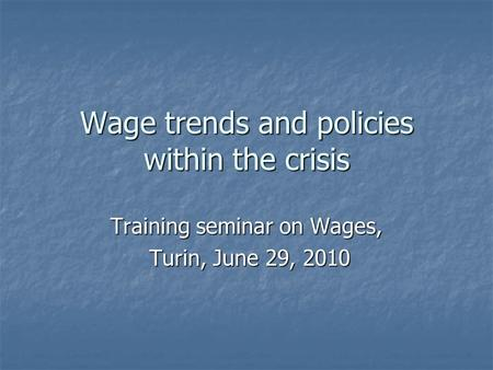 Wage trends and policies within the crisis Training seminar on Wages, Turin, June 29, 2010 Turin, June 29, 2010.