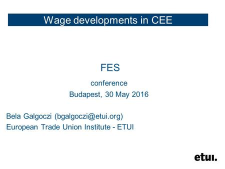 Wage developments in CEE FES conference Budapest, 30 May 2016 Bela Galgoczi European Trade Union Institute - ETUI.