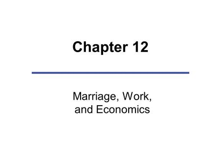 Chapter 12 Marriage, Work, and Economics. Chapter Outline Workplace and Family Linkages The Familial Division of Labor: Women in the Labor Force Dual-earner.