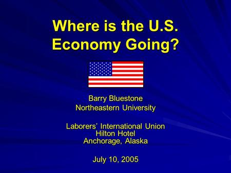 Where is the U.S. Economy Going? Barry Bluestone Northeastern University Laborers' International Union Hilton Hotel Anchorage, Alaska July 10, 2005.