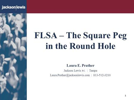 FLSA – The Square Peg in the Round Hole 1 Laura E. Prather Jackson Lewis P.C. | Tampa | 813-512-3210.