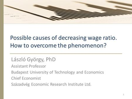Possible causes of decreasing wage ratio. How to overcome the phenomenon? László György, PhD Assistant Professor Budapest University of Technology and.