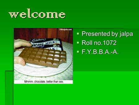 Welcome  Presented by jalpa  Roll no.1072  F.Y.B.B.A.-A.