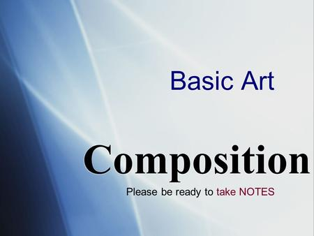 Basic Art Composition Please be ready to take NOTES.