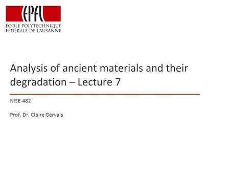 Analysis of ancient materials and their degradation – Lecture 7 MSE-482 Prof. Dr. Claire Gervais.