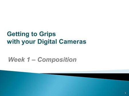 1 Getting to Grips with your Digital Cameras Week 1 – Composition.