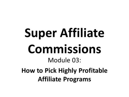 Super Affiliate Commissions Module 03: How to Pick Highly Profitable Affiliate Programs.