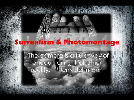 "Surrealism & Photomontage ""The camera is a fluid way of encountering that other reality."" – Jerry Uelsmann."