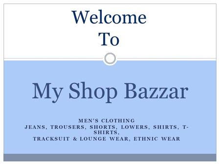 MEN'S CLOTHING JEANS, TROUSERS, SHORTS, LOWERS, SHIRTS, T- SHIRTS, TRACKSUIT & LOUNGE WEAR, ETHNIC WEAR My Shop Bazzar Welcome To.