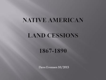 Dave Evensen 10/2015. You will understand the changes in federal Indian policy, especially in the areas of removal and land ownership. You will be able.